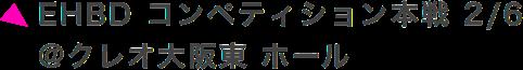 EHBD コンペティション本戦 2/6 @クレオ大阪東 ホール
